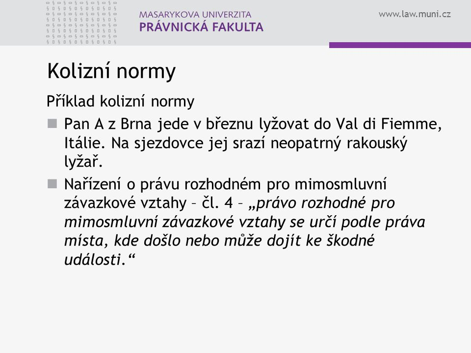 www.law.muni.cz Kolizní normy Příklad kolizní normy Pan A z Brna jede v březnu lyžovat do Val di Fiemme, Itálie. Na sjezdovce jej srazí neopatrný rako