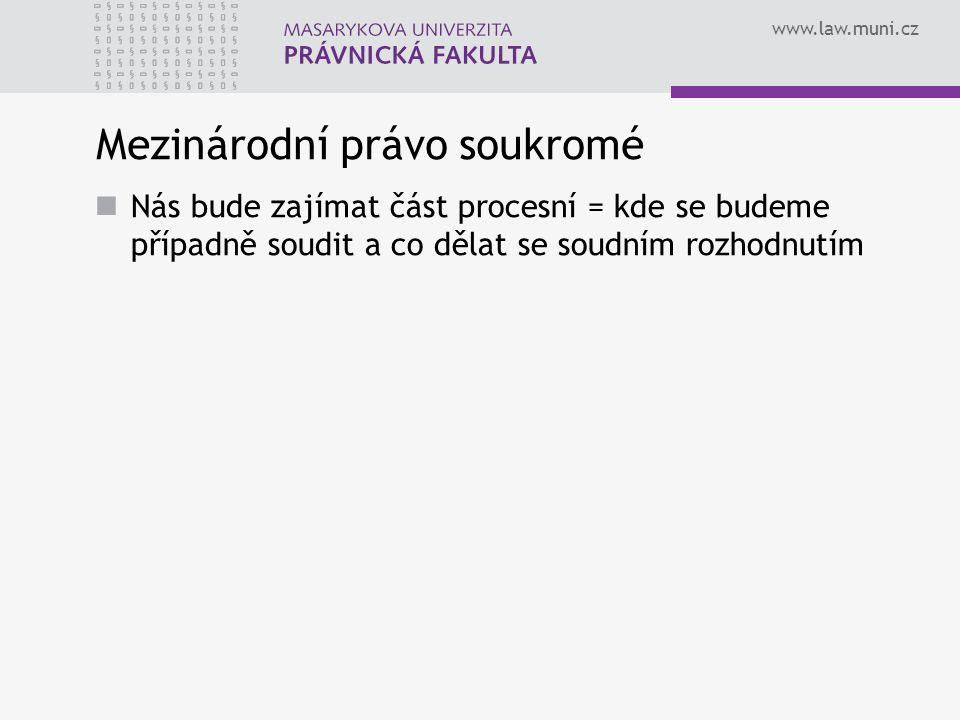 www.law.muni.cz Mezinárodní právo soukromé Nás bude zajímat část procesní = kde se budeme případně soudit a co dělat se soudním rozhodnutím