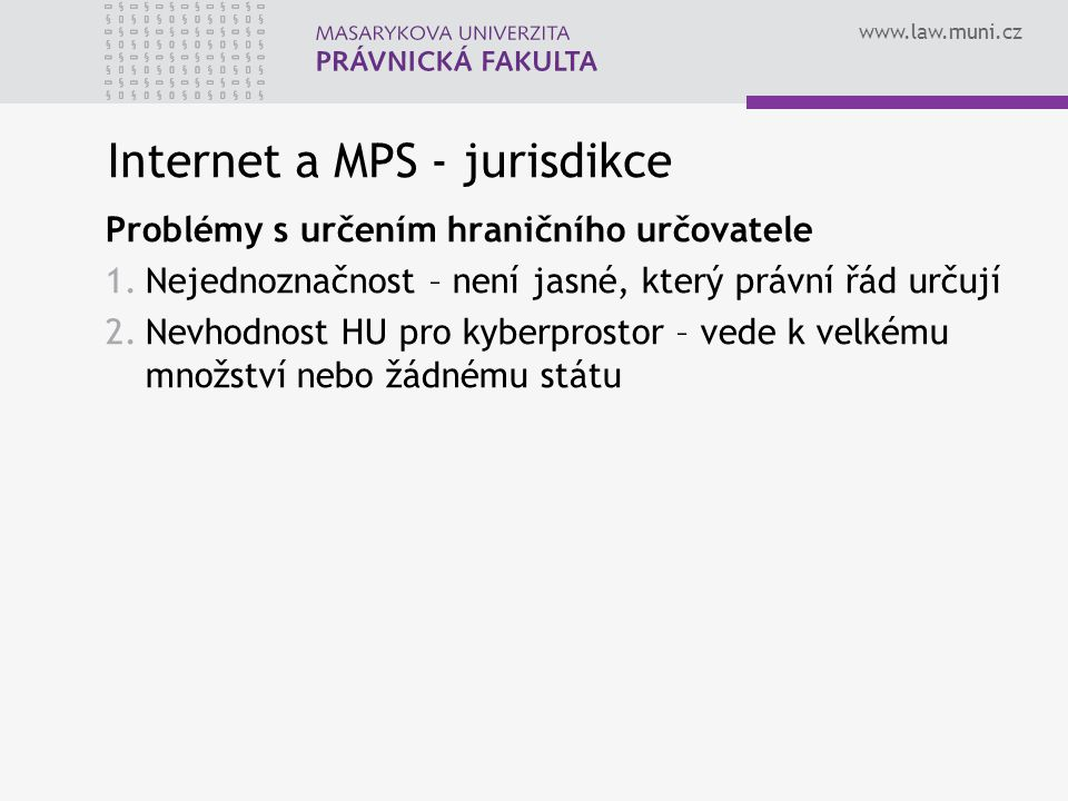 www.law.muni.cz Internet a MPS - jurisdikce Problémy s určením hraničního určovatele 1.Nejednoznačnost – není jasné, který právní řád určují 2.Nevhodn