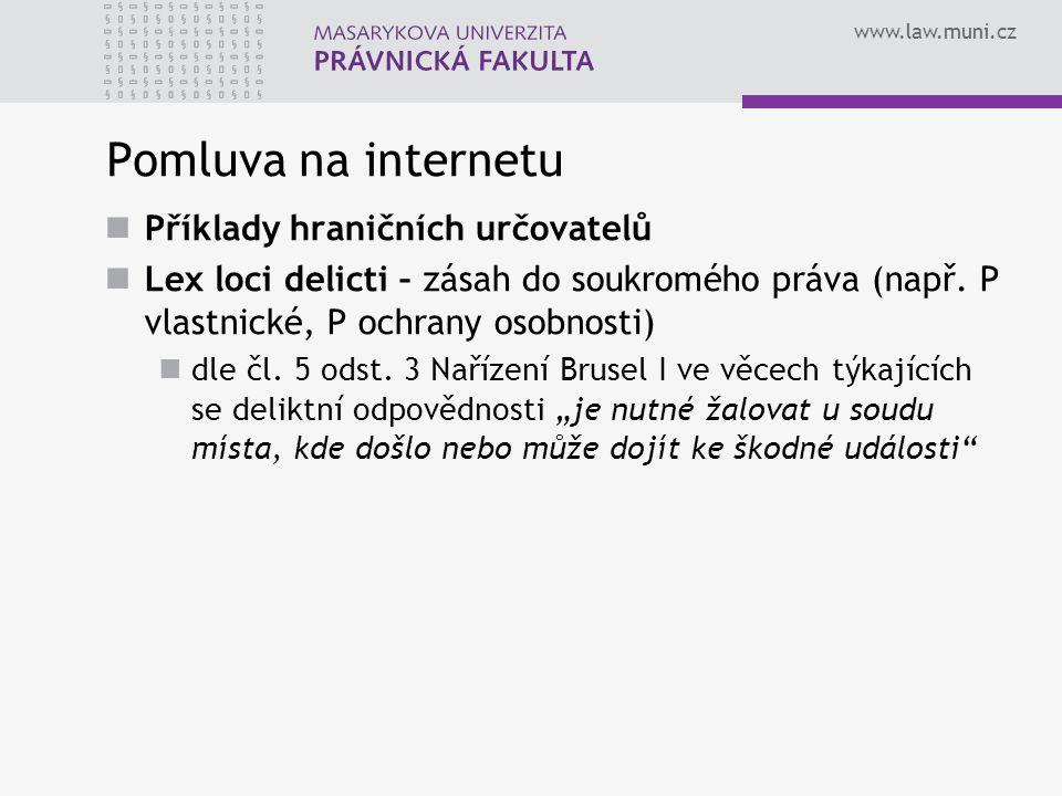 www.law.muni.cz Pomluva na internetu Příklady hraničních určovatelů Lex loci delicti – zásah do soukromého práva (např. P vlastnické, P ochrany osobno