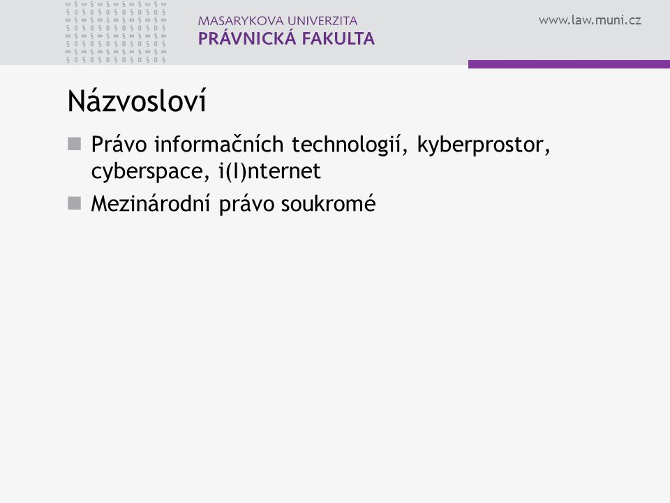 www.law.muni.cz Názvosloví Právo informačních technologií, kyberprostor, cyberspace, i(I)nternet Mezinárodní právo soukromé