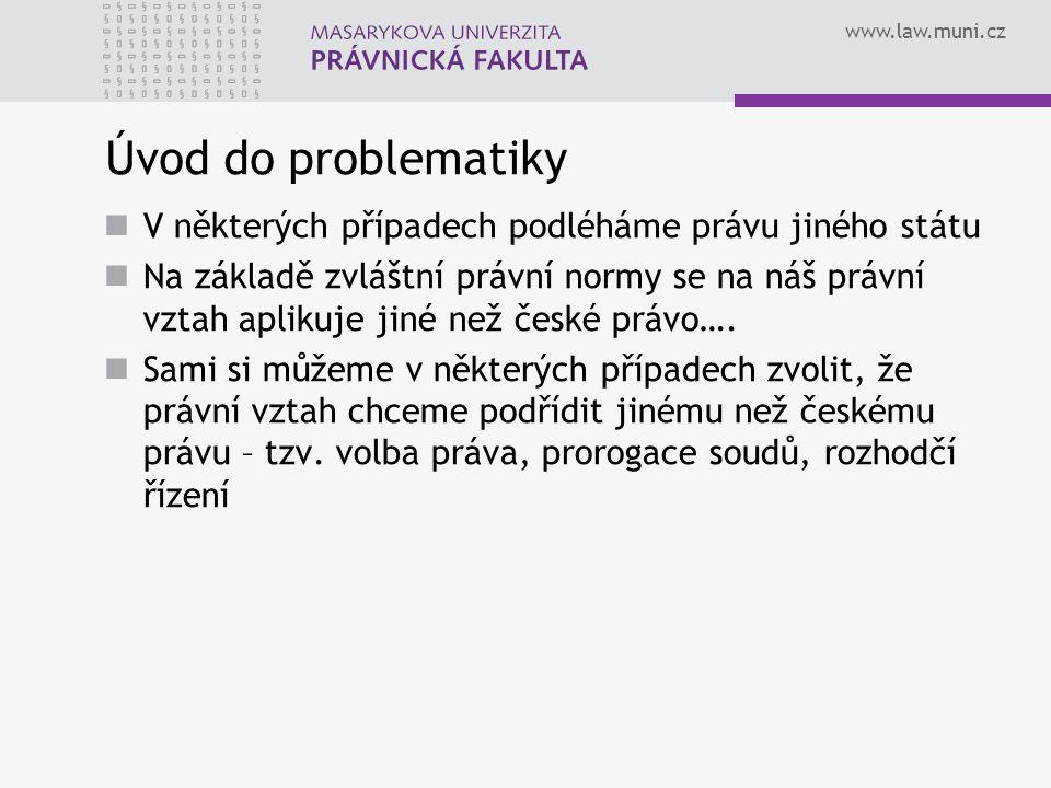 www.law.muni.cz Úvod do problematiky V některých případech podléháme právu jiného státu Na základě zvláštní právní normy se na náš právní vztah apliku