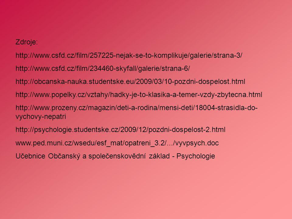 Zdroje: http://www.csfd.cz/film/257225-nejak-se-to-komplikuje/galerie/strana-3/ http://www.csfd.cz/film/234460-skyfall/galerie/strana-6/ http://obcanska-nauka.studentske.eu/2009/03/10-pozdni-dospelost.html http://www.popelky.cz/vztahy/hadky-je-to-klasika-a-temer-vzdy-zbytecna.html http://www.prozeny.cz/magazin/deti-a-rodina/mensi-deti/18004-strasidla-do- vychovy-nepatri http://psychologie.studentske.cz/2009/12/pozdni-dospelost-2.html www.ped.muni.cz/wsedu/esf_mat/opatreni_3.2/.../vyvpsych.doc Učebnice Občanský a společenskovědní základ - Psychologie