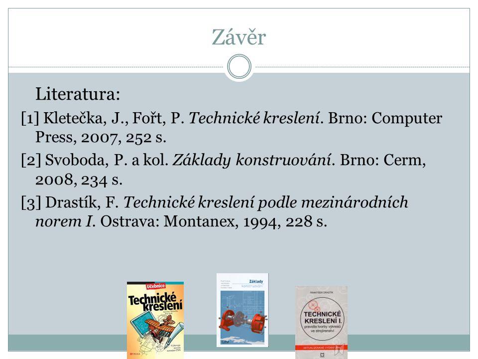 Závěr Literatura: [1] Kletečka, J., Fořt, P. Technické kreslení. Brno: Computer Press, 2007, 252 s. [2] Svoboda, P. a kol. Základy konstruování. Brno: