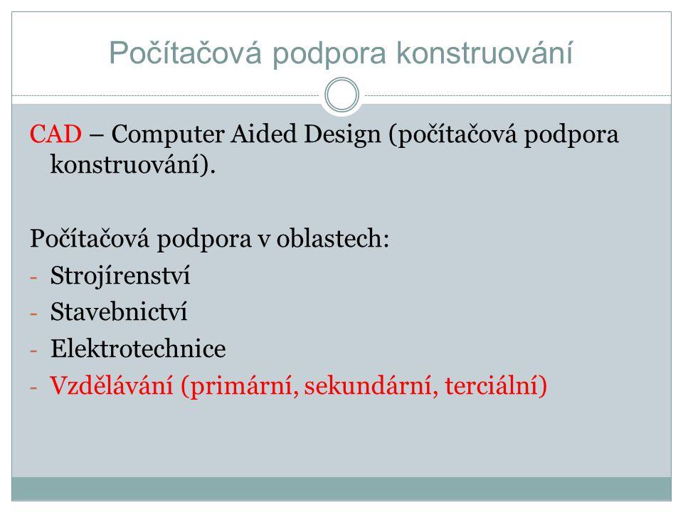 CAD – Computer Aided Design (počítačová podpora konstruování). Počítačová podpora v oblastech: - Strojírenství - Stavebnictví - Elektrotechnice - Vzdě