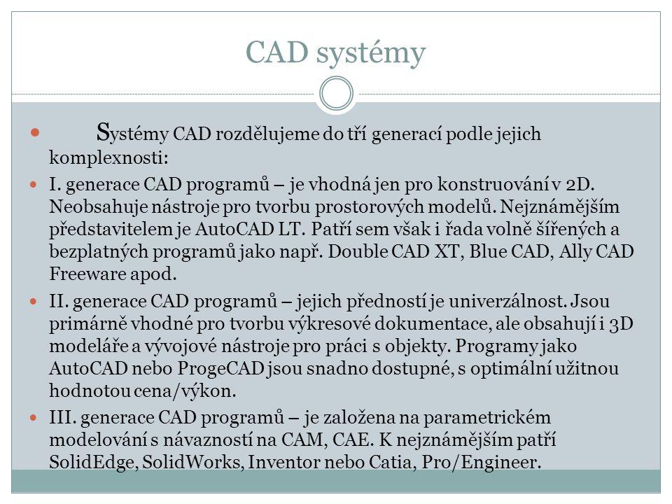 CAD systémy S ystémy CAD rozdělujeme do tří generací podle jejich komplexnosti: I. generace CAD programů – je vhodná jen pro konstruování v 2D. Neobsa
