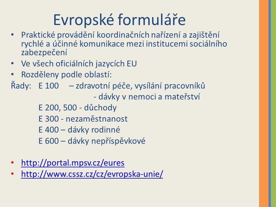 Evropské formuláře Praktické provádění koordinačních nařízení a zajištění rychlé a účinné komunikace mezi institucemi sociálního zabezpečení Ve všech oficiálních jazycích EU Rozděleny podle oblastí: Řady: E 100 – zdravotní péče, vysílání pracovníků - dávky v nemoci a mateřství E 200, 500 - důchody E 300 - nezaměstnanost E 400 – dávky rodinné E 600 – dávky nepříspěvkové http://portal.mpsv.cz/eures http://www.cssz.cz/cz/evropska-unie/