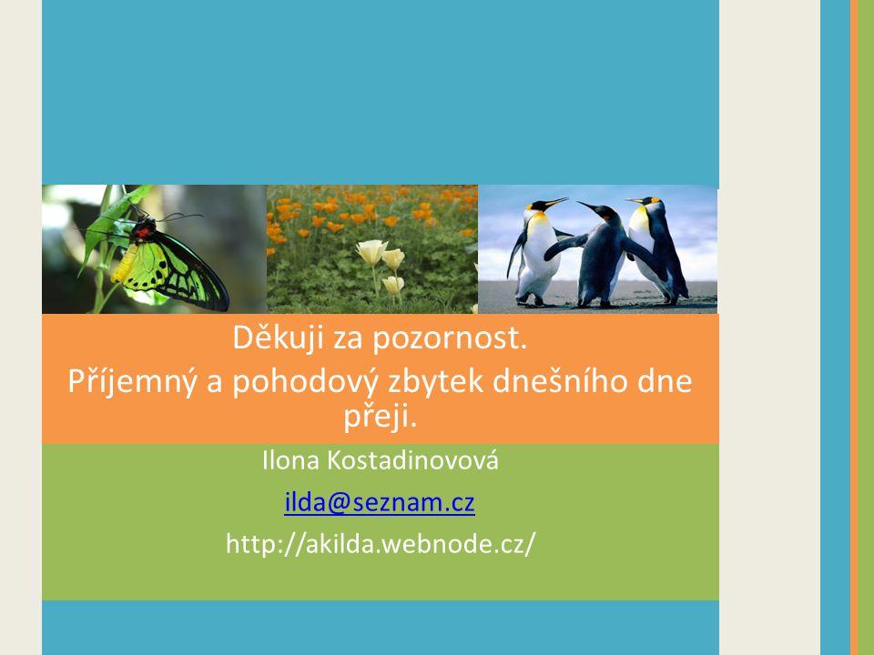 Ilona Kostadinovová ilda@seznam.cz http://akilda.webnode.cz/ Děkuji za pozornost. Příjemný a pohodový zbytek dnešního dne přeji.