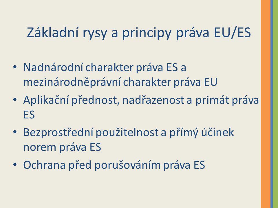 Základní rysy a principy práva EU/ES Nadnárodní charakter práva ES a mezinárodněprávní charakter práva EU Aplikační přednost, nadřazenost a primát práva ES Bezprostřední použitelnost a přímý účinek norem práva ES Ochrana před porušováním práva ES