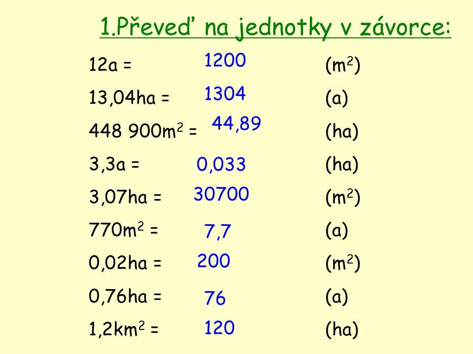 12a =(m 2 ) 13,04ha =(a) 448 900m 2 =(ha) 3,3a =(ha) 3,07ha = (m 2 ) 770m 2 =(a) 0,02ha =(m 2 ) 0,76ha =(a) 1,2km 2 = (ha) 1200 1304 44,89 0,033 30700 7,7 200 76 120 1.Převeď na jednotky v závorce: