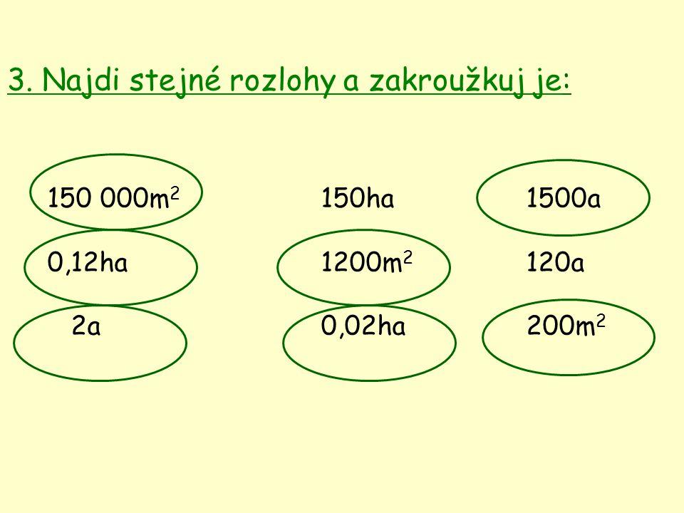3. Najdi stejné rozlohy a zakroužkuj je: 150 000m 2 150ha1500a 0,12ha 1200m 2 120a 2a 0,02ha200m 2