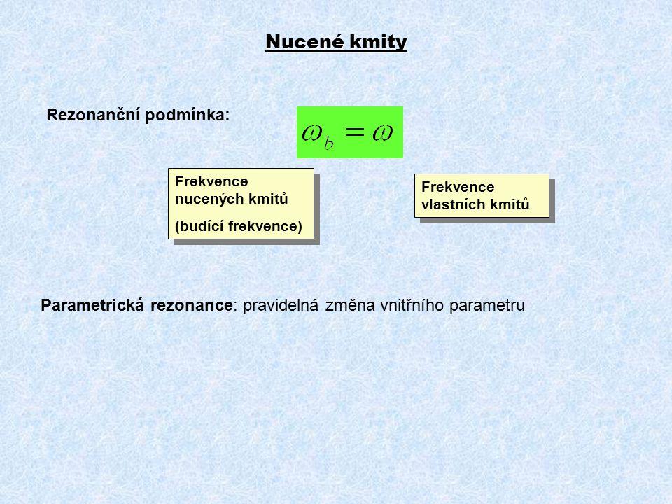 Nucené kmity Rezonanční podmínka: Frekvence vlastních kmitů Frekvence nucených kmitů (budící frekvence) Frekvence nucených kmitů (budící frekvence) Parametrická rezonance: pravidelná změna vnitřního parametru