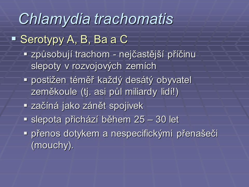 Chlamydia trachomatis  Serotypy A, B, Ba a C  způsobují trachom - nejčastější příčinu slepoty v rozvojových zemích  postižen téměř každý desátý oby