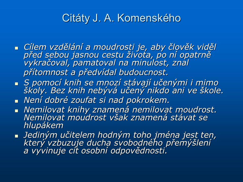 Citáty J. A. Komenského Cílem vzdělání a moudrosti je, aby člověk viděl před sebou jasnou cestu života, po ní opatrně vykračoval, pamatoval na minulos