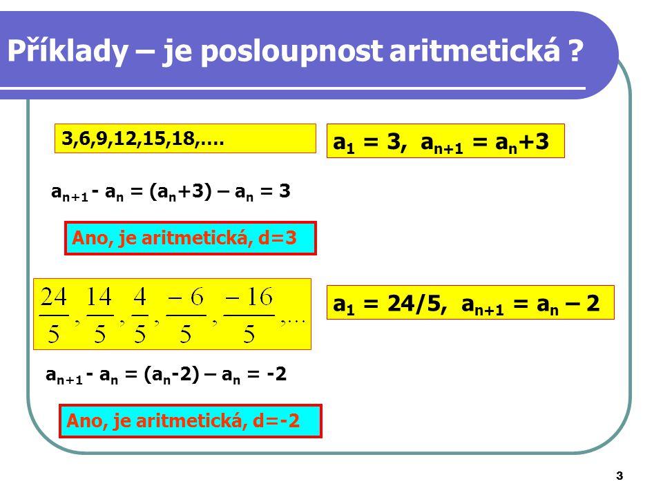 3 Příklady – je posloupnost aritmetická ? 3,6,9,12,15,18,…. a n+1 - a n = (a n +3) – a n = 3 Ano, je aritmetická, d=3 a 1 = 24/5, a n+1 = a n – 2 Ano,