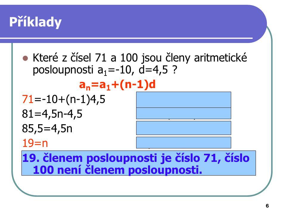 6 Příklady Které z čísel 71 a 100 jsou členy aritmetické posloupnosti a 1 =-10, d=4,5 ? a n =a 1 +(n-1)d 71=-10+(n-1)4,5100=-10+(n-1)4,5 81=4,5n-4,511