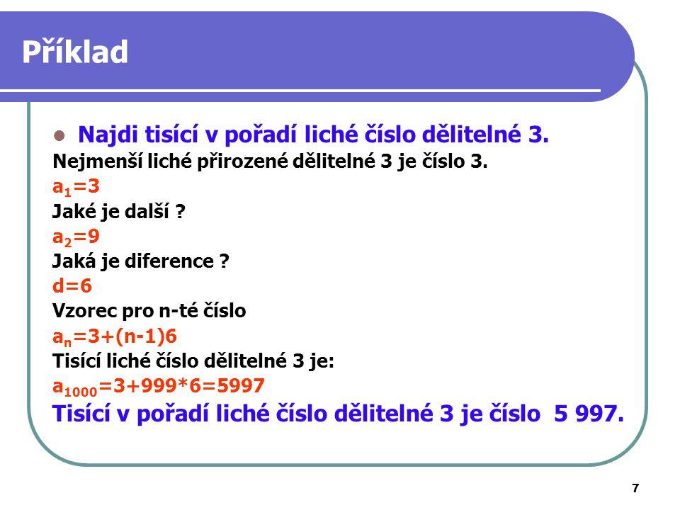 7 Příklad Najdi tisící v pořadí liché číslo dělitelné 3. Nejmenší liché přirozené dělitelné 3 je číslo 3. a 1 =3 Jaké je další ? a 2 =9 Jaká je difere