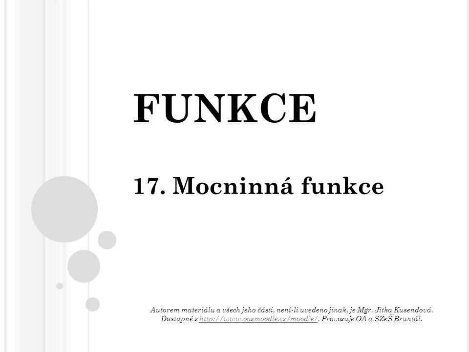 FUNKCE 17. Mocninná funkce Autorem materiálu a všech jeho částí, není-li uvedeno jinak, je Mgr. Jitka Kusendová. Dostupné z http://www.oazmoodle.cz/mo
