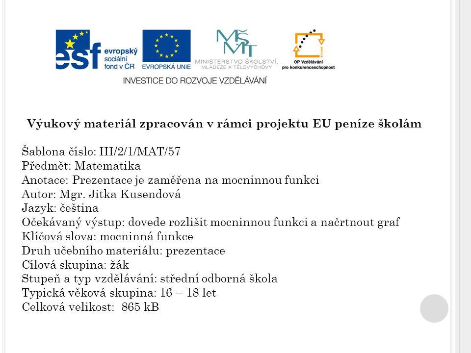 Výukový materiál zpracován v rámci projektu EU peníze školám Šablona číslo: III/2/1/MAT/57 Předmět: Matematika Anotace: Prezentace je zaměřena na mocninnou funkci Autor: Mgr.