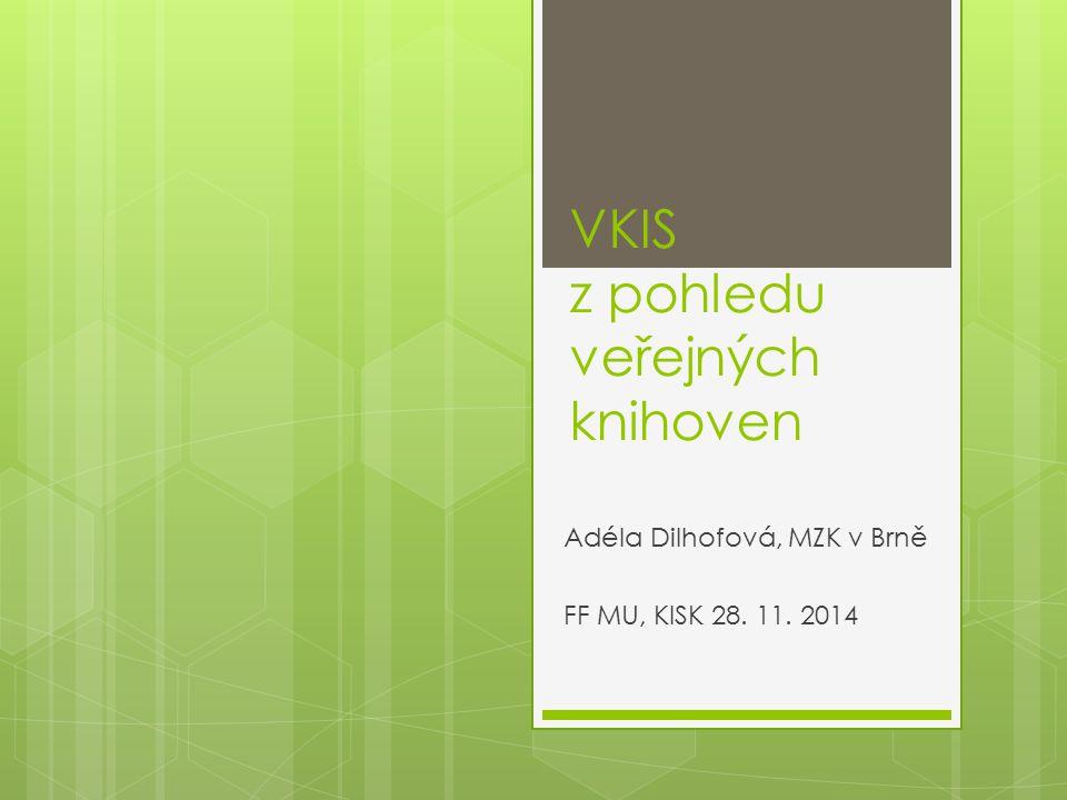 VKIS z pohledu veřejných knihoven Adéla Dilhofová, MZK v Brně FF MU, KISK 28. 11. 2014