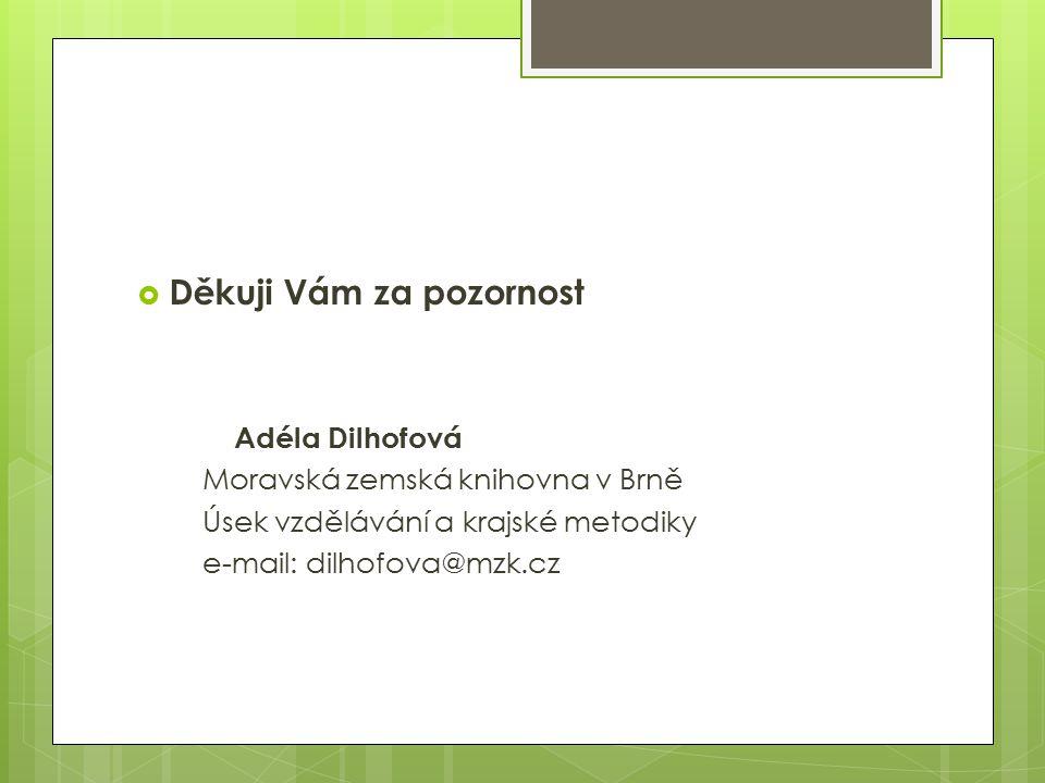  Děkuji Vám za pozornost Adéla Dilhofová Moravská zemská knihovna v Brně Úsek vzdělávání a krajské metodiky e-mail: dilhofova@mzk.cz