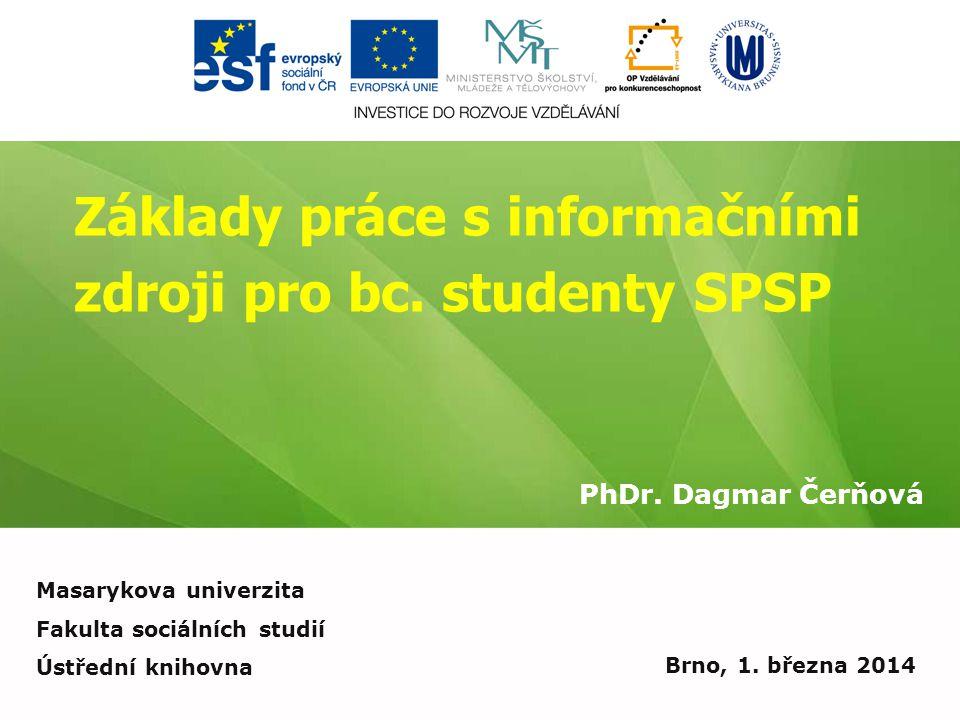 Základy práce s informačními zdroji pro bc. studenty SPSP PhDr. Dagmar Čerňová Brno, 1. března 2014 Masarykova univerzita Fakulta sociálních studií Ús