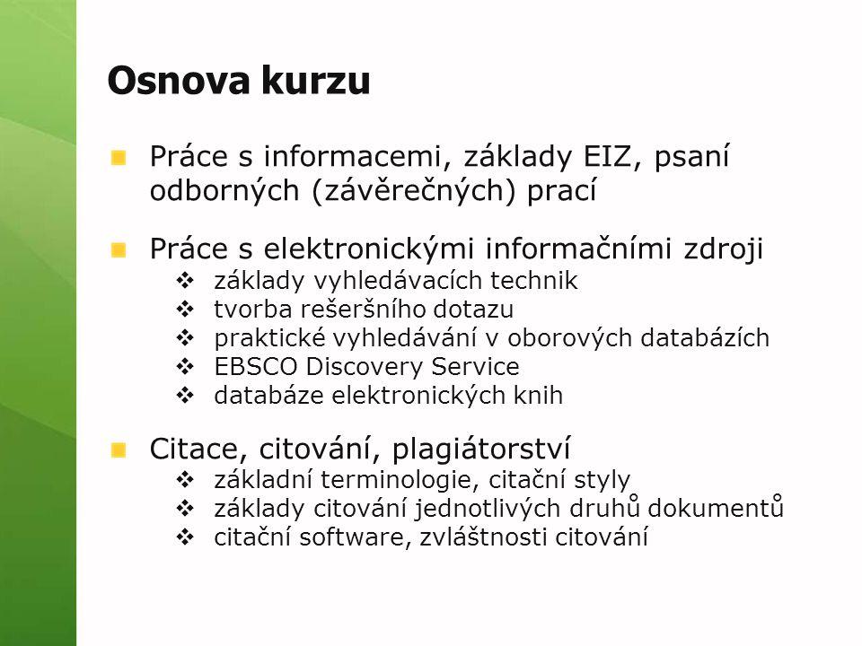 Osnova kurzu Práce s informacemi, základy EIZ, psaní odborných (závěrečných) prací Práce s elektronickými informačními zdroji  základy vyhledávacích technik  tvorba rešeršního dotazu  praktické vyhledávání v oborových databázích  EBSCO Discovery Service  databáze elektronických knih Citace, citování, plagiátorství  základní terminologie, citační styly  základy citování jednotlivých druhů dokumentů  citační software, zvláštnosti citování