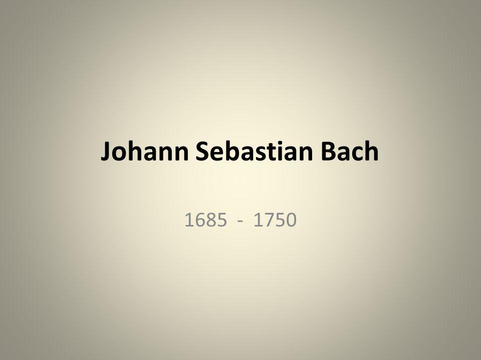 Johann Sebastian Bach 1685 - 1750