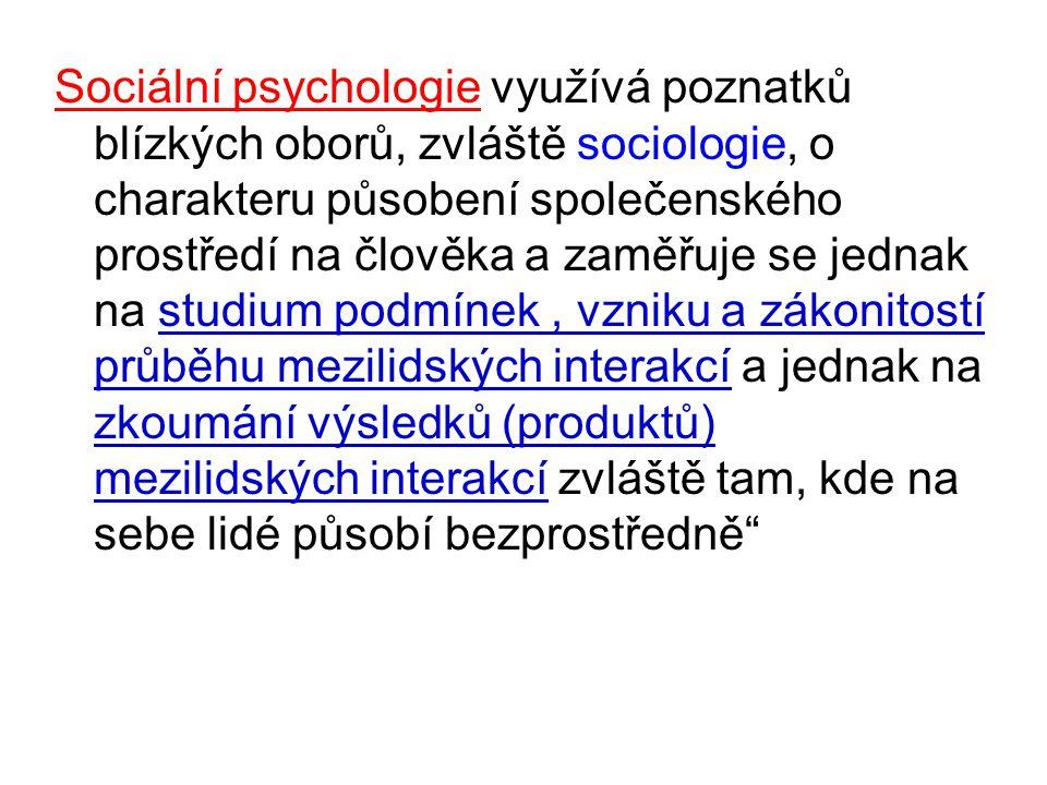 Sociální psychologie využívá poznatků blízkých oborů, zvláště sociologie, o charakteru působení společenského prostředí na člověka a zaměřuje se jednak na studium podmínek, vzniku a zákonitostí průběhu mezilidských interakcí a jednak na zkoumání výsledků (produktů) mezilidských interakcí zvláště tam, kde na sebe lidé působí bezprostředně