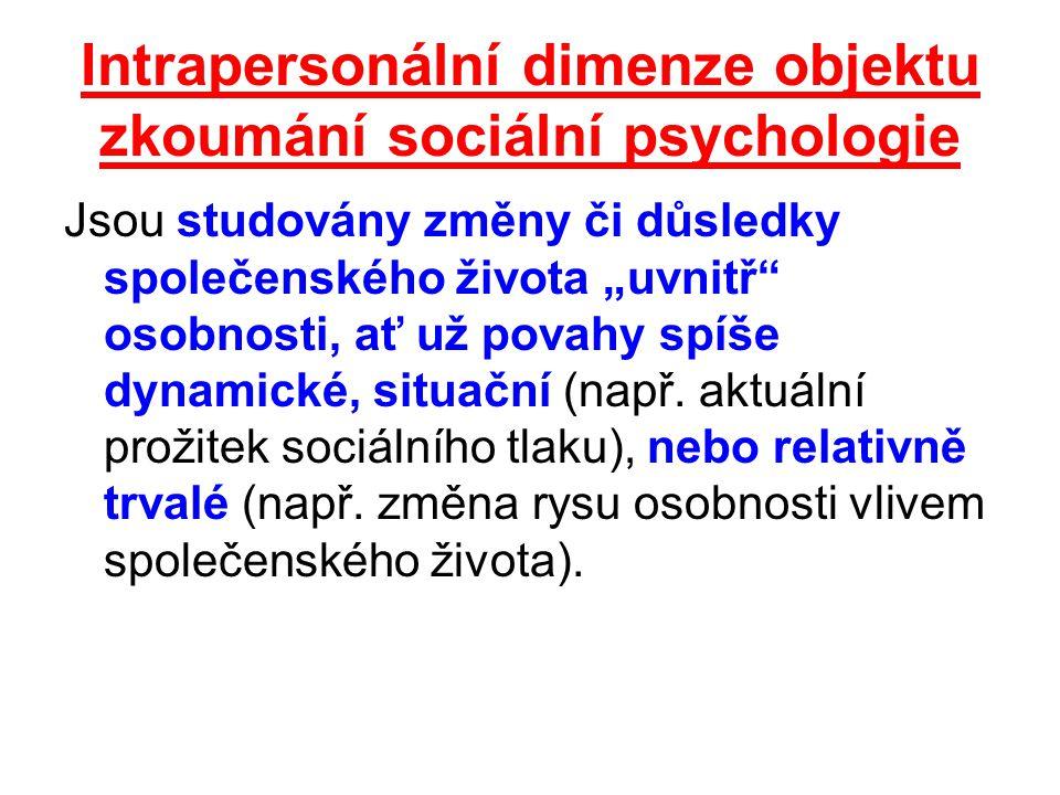 """Intrapersonální dimenze objektu zkoumání sociální psychologie Jsou studovány změny či důsledky společenského života """"uvnitř osobnosti, ať už povahy spíše dynamické, situační (např."""