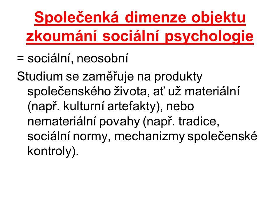 Společenká dimenze objektu zkoumání sociální psychologie = sociální, neosobní Studium se zaměřuje na produkty společenského života, ať už materiální (např.