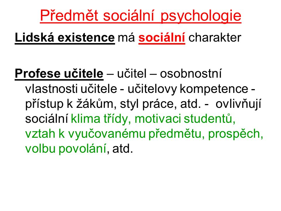 Předmět sociální psychologie Lidská existence má sociální charakter Profese učitele – učitel – osobnostní vlastnosti učitele - učitelovy kompetence - přístup k žákům, styl práce, atd.