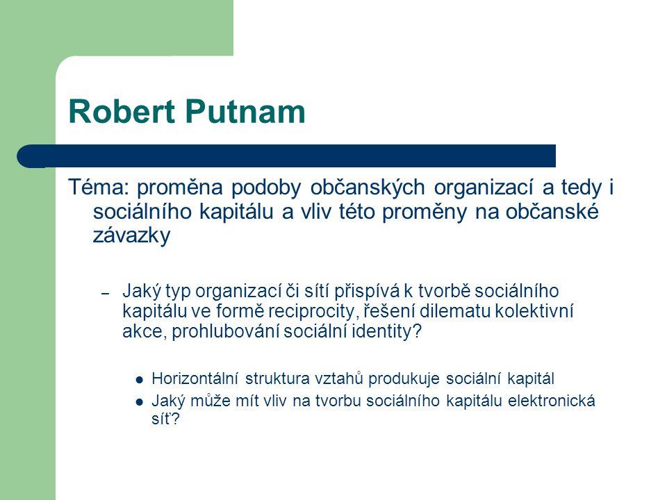 Robert Putnam Téma: proměna podoby občanských organizací a tedy i sociálního kapitálu a vliv této proměny na občanské závazky – Jaký typ organizací či