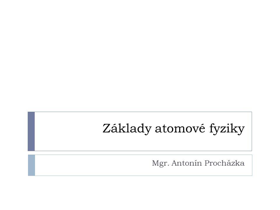 Základy atomové fyziky Mgr. Antonín Procházka