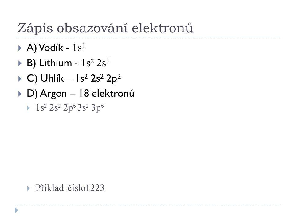 Zápis obsazování elektronů  A) Vodík - 1s 1  B) Lithium - 1s 2 2s 1  C) Uhlík – 1s 2 2s 2 2p 2  D) Argon – 18 elektronů  1s 2 2s 2 2p 6 3s 2 3p 6
