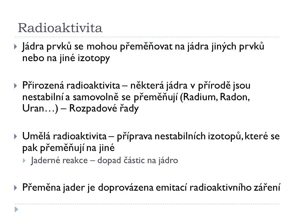 Radioaktivita  Jádra prvků se mohou přeměňovat na jádra jiných prvků nebo na jiné izotopy  Přirozená radioaktivita – některá jádra v přírodě jsou ne