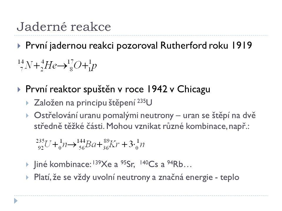 Jaderné reakce  První jadernou reakci pozoroval Rutherford roku 1919  První reaktor spuštěn v roce 1942 v Chicagu  Založen na principu štěpení 235