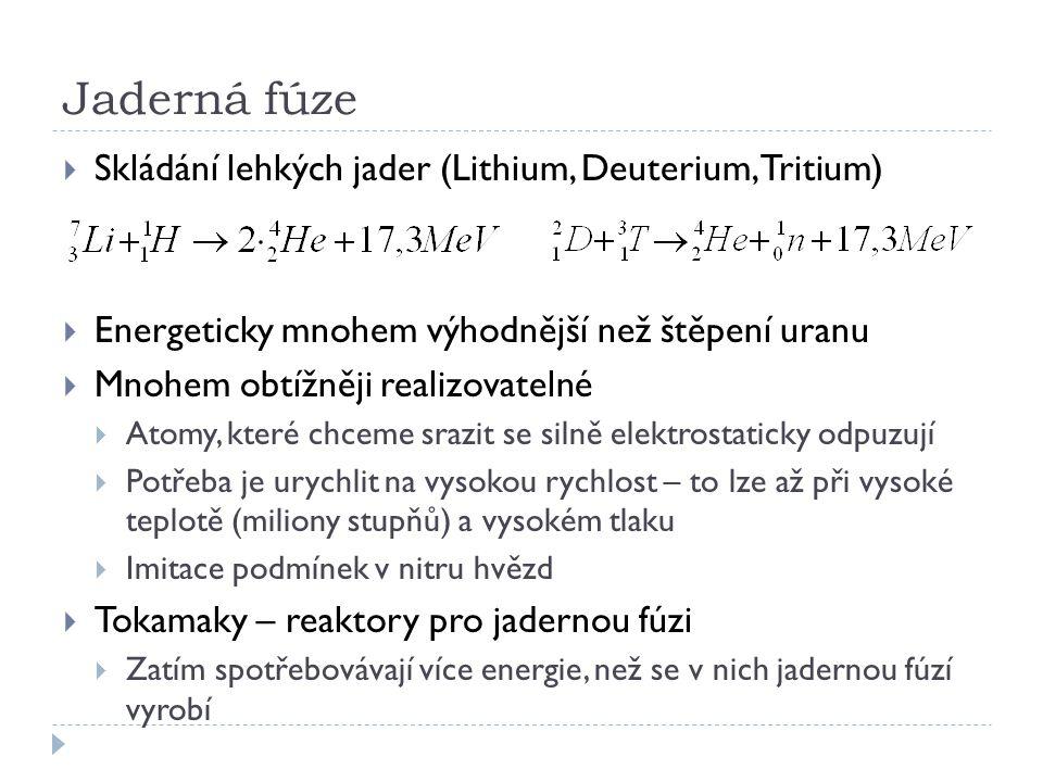 Jaderná fúze  Skládání lehkých jader (Lithium, Deuterium, Tritium)  Energeticky mnohem výhodnější než štěpení uranu  Mnohem obtížněji realizovateln