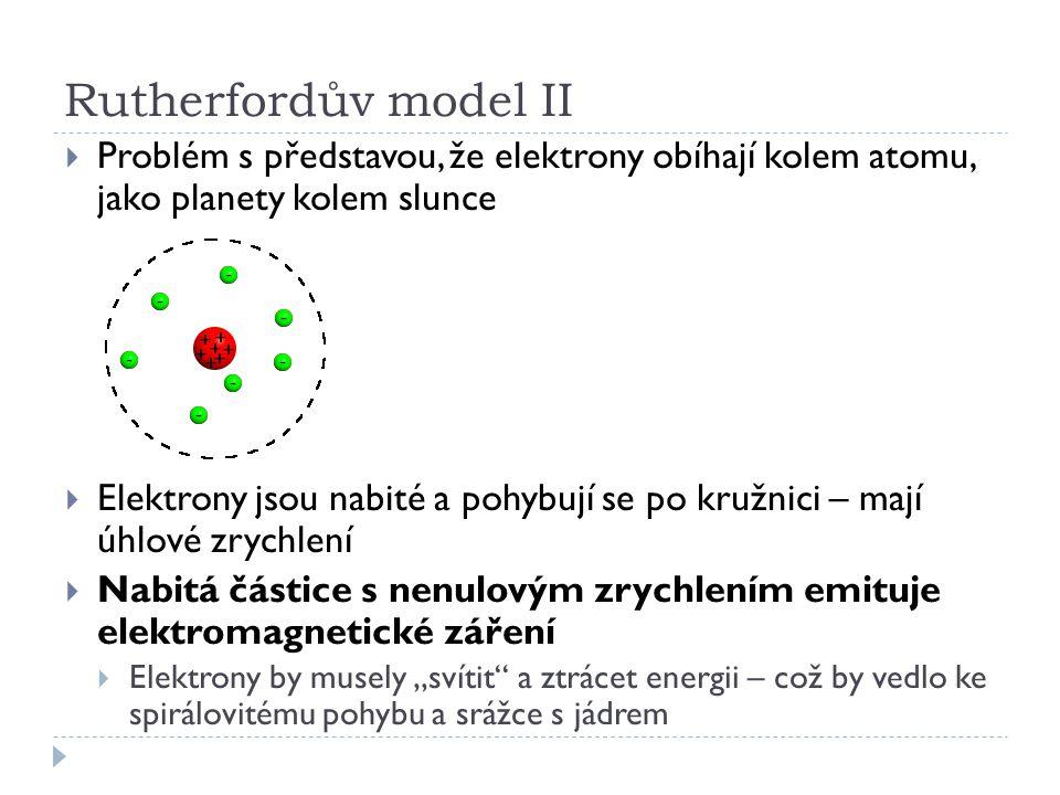 Rutherfordův model II  Problém s představou, že elektrony obíhají kolem atomu, jako planety kolem slunce  Elektrony jsou nabité a pohybují se po kru