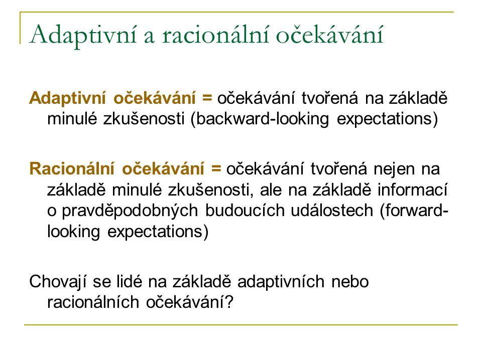 Adaptivní a racionální očekávání Adaptivní očekávání = očekávání tvořená na základě minulé zkušenosti (backward-looking expectations) Racionální očekávání = očekávání tvořená nejen na základě minulé zkušenosti, ale na základě informací o pravděpodobných budoucích událostech (forward- looking expectations) Chovají se lidé na základě adaptivních nebo racionálních očekávání?