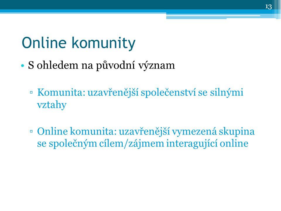 S ohledem na původní význam ▫Komunita: uzavřenější společenství se silnými vztahy ▫Online komunita: uzavřenější vymezená skupina se společným cílem/zájmem interagující online Online komunity 13