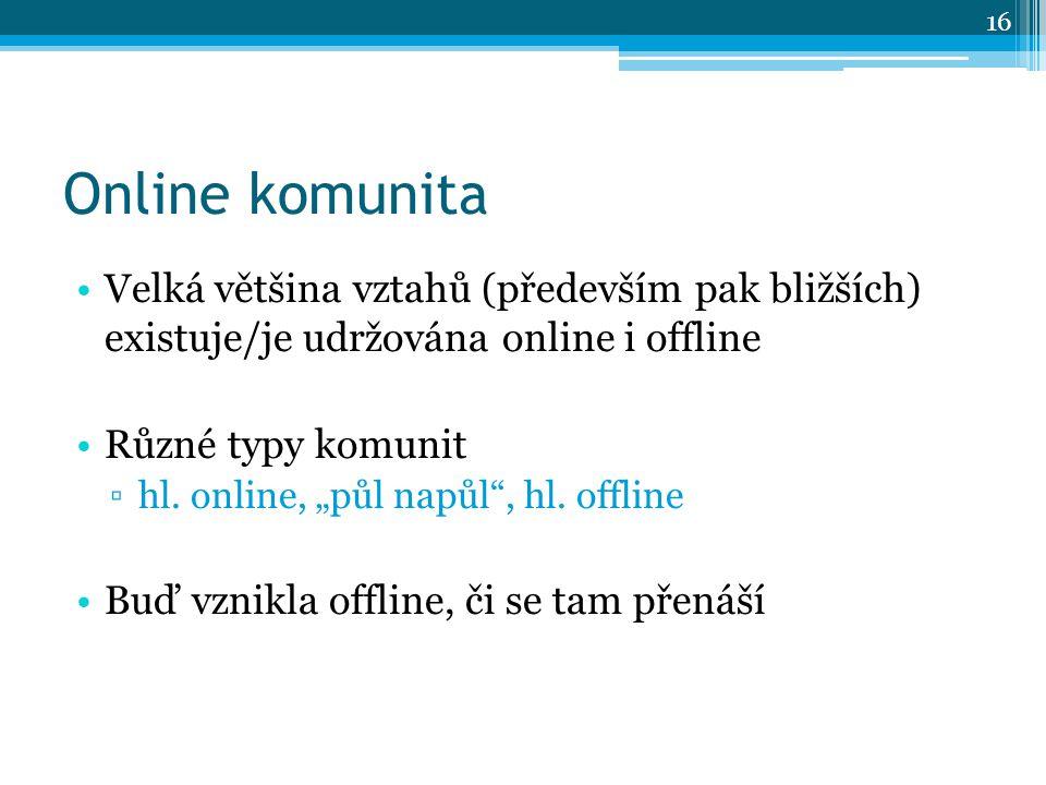Online komunita Velká většina vztahů (především pak bližších) existuje/je udržována online i offline Různé typy komunit ▫hl.
