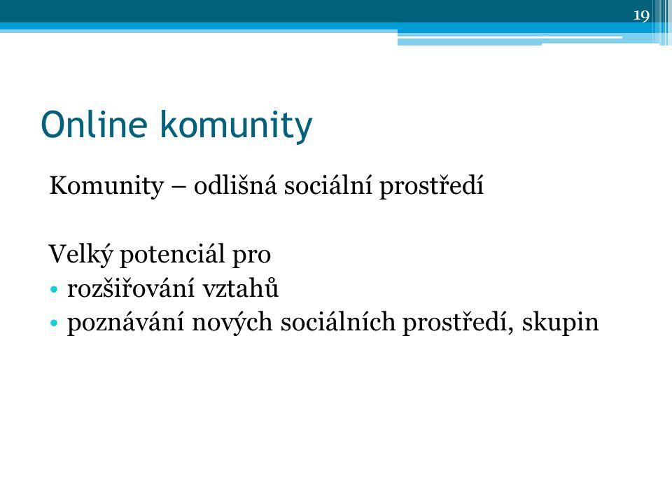 Online komunity Komunity – odlišná sociální prostředí Velký potenciál pro rozšiřování vztahů poznávání nových sociálních prostředí, skupin 19
