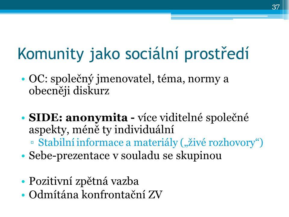 """Komunity jako sociální prostředí OC: společný jmenovatel, téma, normy a obecněji diskurz SIDE: anonymita - více viditelné společné aspekty, méně ty individuální ▫Stabilní informace a materiály (""""živé rozhovory ) Sebe-prezentace v souladu se skupinou Pozitivní zpětná vazba Odmítána konfrontační ZV 37"""