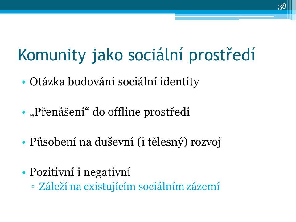 """Komunity jako sociální prostředí Otázka budování sociální identity """"Přenášení do offline prostředí Působení na duševní (i tělesný) rozvoj Pozitivní i negativní ▫Záleží na existujícím sociálním zázemí 38"""