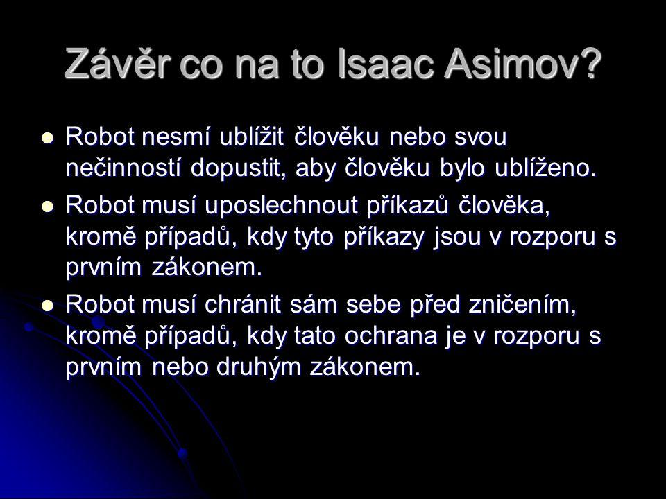 Závěr co na to Isaac Asimov? Robot nesmí ublížit člověku nebo svou nečinností dopustit, aby člověku bylo ublíženo. Robot nesmí ublížit člověku nebo sv
