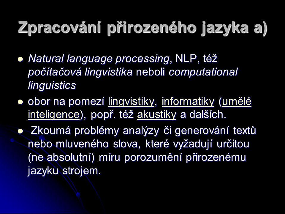 Zpracování přirozeného jazyka a) Natural language processing, NLP, též počítačová lingvistika neboli computational linguistics Natural language processing, NLP, též počítačová lingvistika neboli computational linguistics obor na pomezí lingvistiky, informatiky (umělé inteligence), popř.