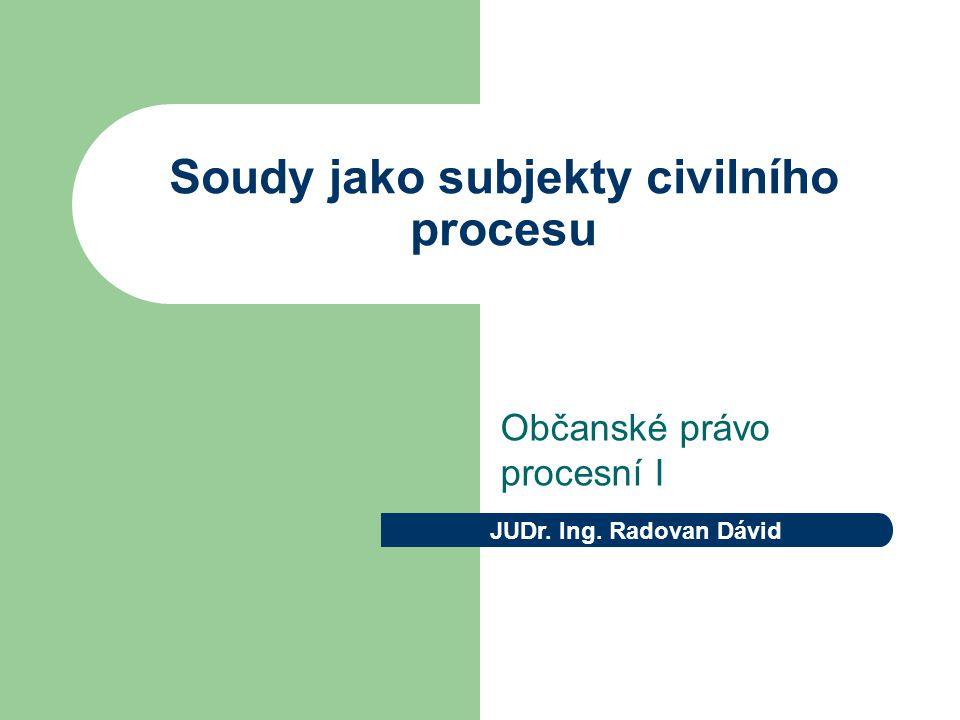 Soudy jako subjekty civilního procesu Občanské právo procesní I JUDr. Ing. Radovan Dávid