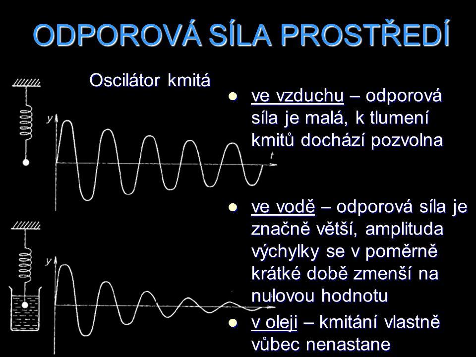Oscilátor kmitá ODPOROVÁ SÍLA PROSTŘEDÍ ve vzduchu – odporová síla je malá, k tlumení kmitů dochází pozvolna ve vzduchu – odporová síla je malá, k tlu