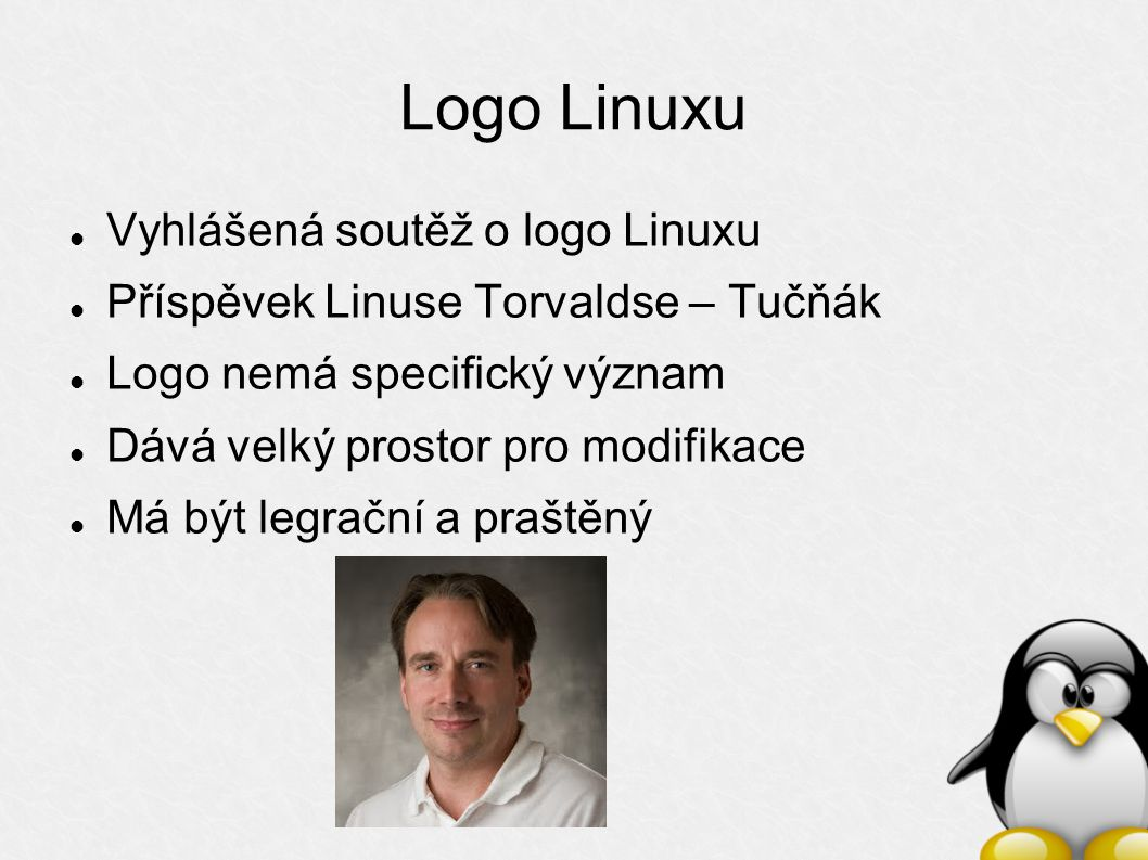 Logo Linuxu Vyhlášená soutěž o logo Linuxu Příspěvek Linuse Torvaldse – Tučňák Logo nemá specifický význam Dává velký prostor pro modifikace Má být legrační a praštěný